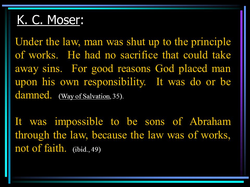 K. C. Moser: Under the law, man was shut up to the principle of works.