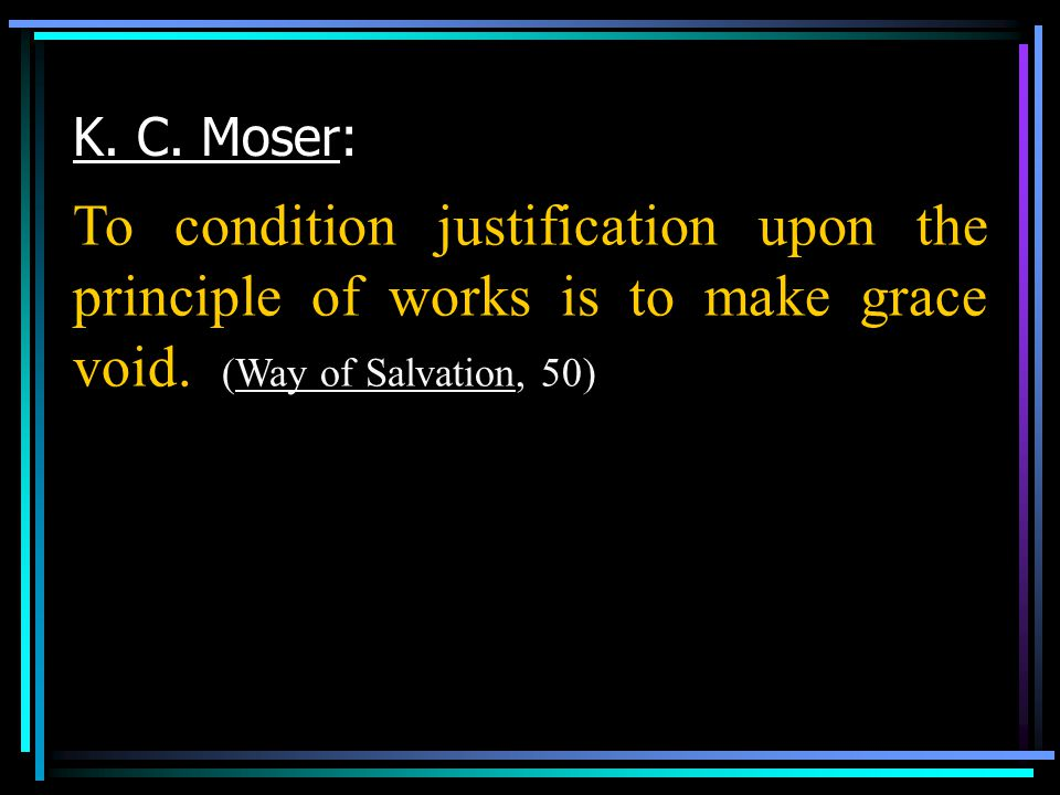 K. C. Moser: To condition justification upon the principle of works is to make grace void.