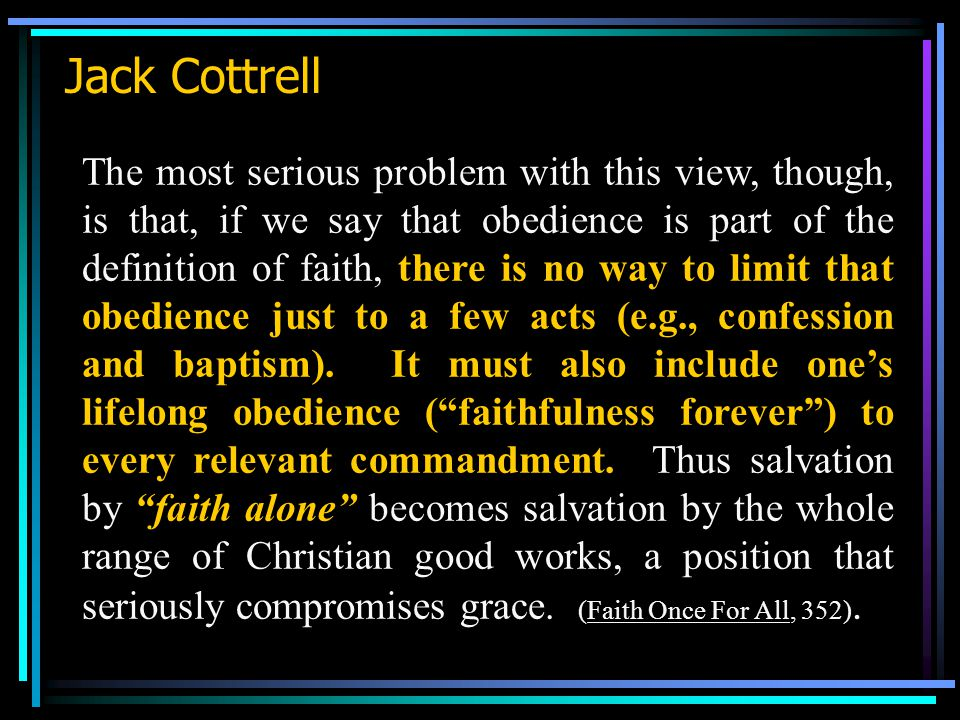 Jack Cottrell The most serious problem with this view, though, is that, if we say that obedience is part of the definition of faith, there is no way to limit that obedience just to a few acts (e.g., confession and baptism).