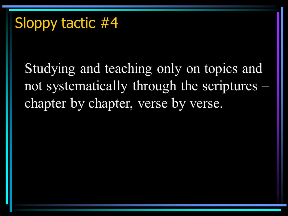 Sloppy tactic #4 Studying and teaching only on topics and not systematically through the scriptures – chapter by chapter, verse by verse.