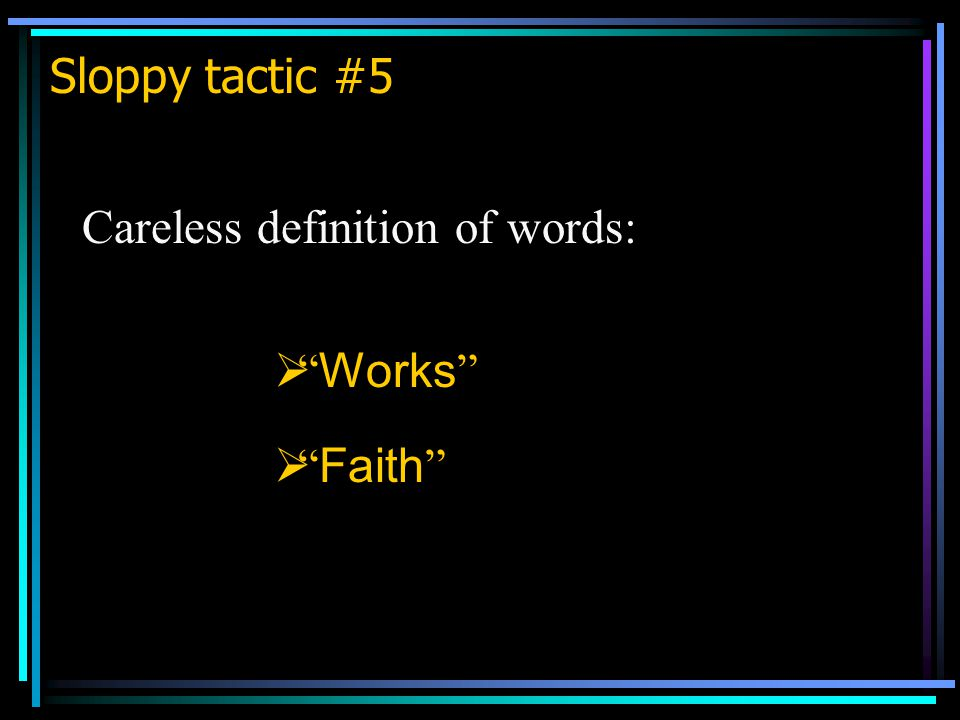 Sloppy tactic #5 Careless definition of words:  Works  Faith