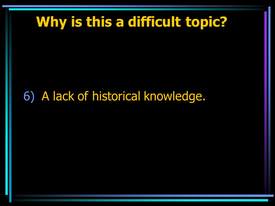 Why is this a difficult topic 6)A lack of historical knowledge.