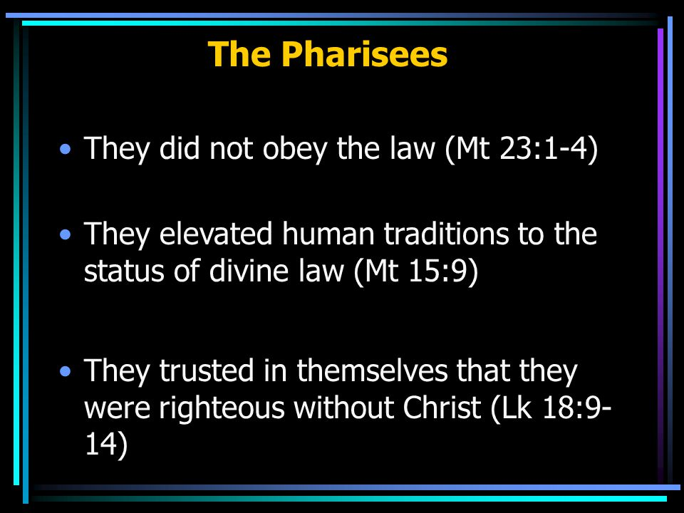 The Pharisees They did not obey the law (Mt 23:1-4) They elevated human traditions to the status of divine law (Mt 15:9) They trusted in themselves that they were righteous without Christ (Lk 18:9- 14)