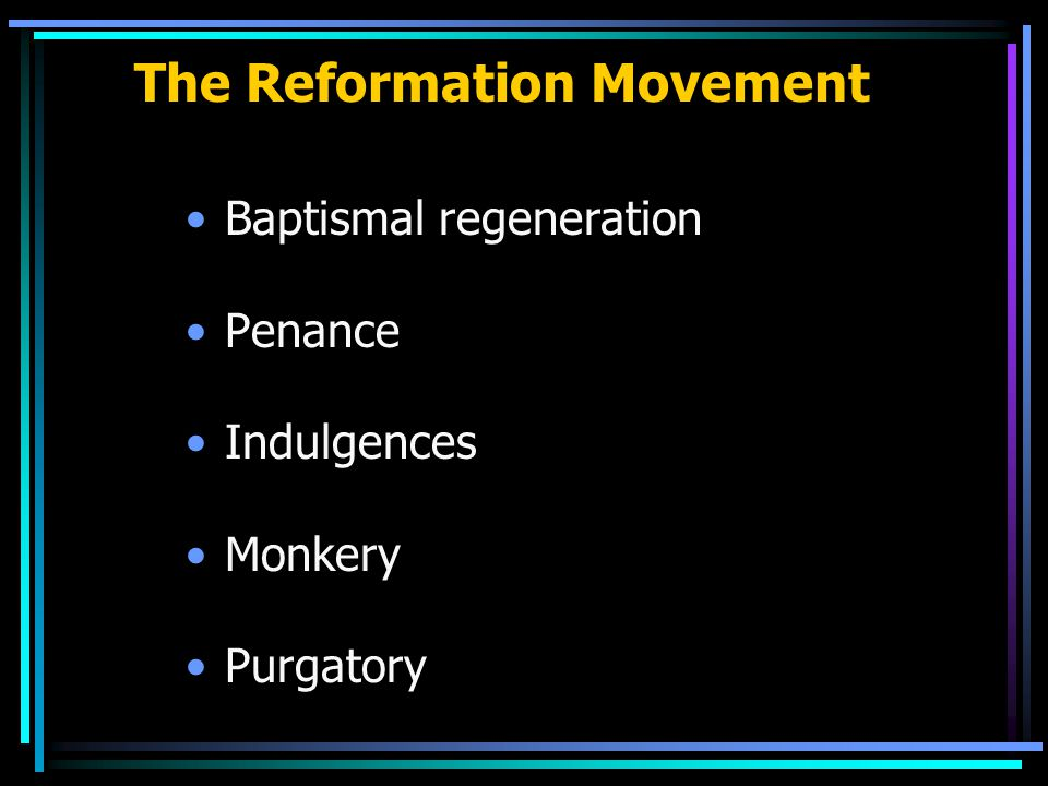 The Reformation Movement Baptismal regeneration Penance Indulgences Monkery Purgatory