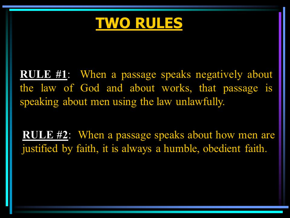 TWO RULES RULE #1: When a passage speaks negatively about the law of God and about works, that passage is speaking about men using the law unlawfully.
