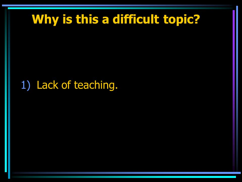 Why is this a difficult topic 1)Lack of teaching.