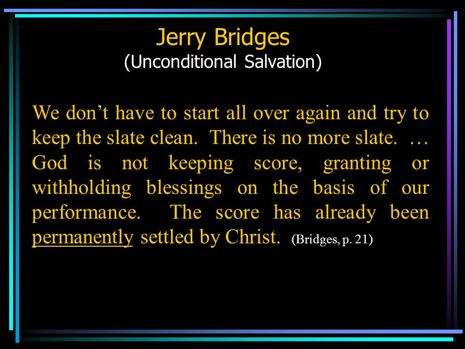 Jerry Bridges (Unconditional Salvation) We don't have to start all over again and try to keep the slate clean.