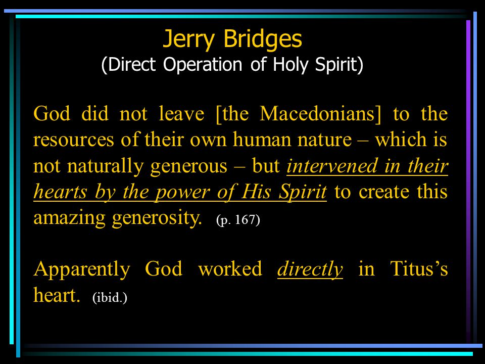 Jerry Bridges (Direct Operation of Holy Spirit) God did not leave [the Macedonians] to the resources of their own human nature – which is not naturally generous – but intervened in their hearts by the power of His Spirit to create this amazing generosity.