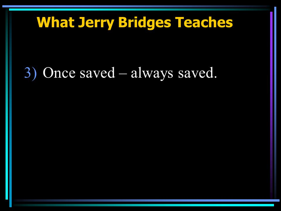 What Jerry Bridges Teaches 3)Once saved – always saved.