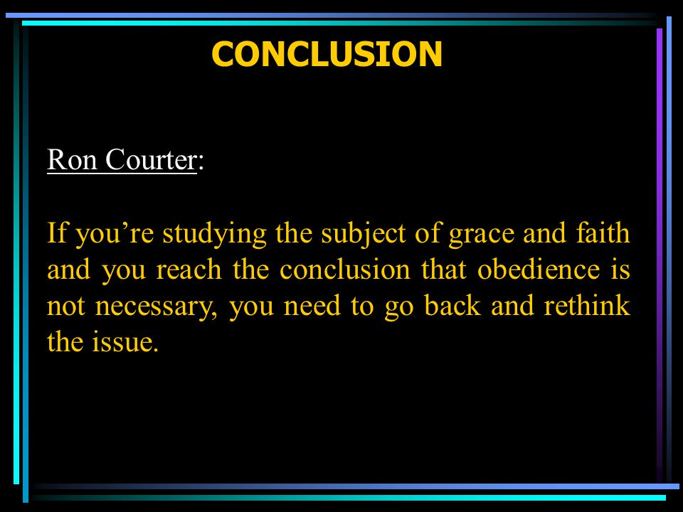 CONCLUSION Ron Courter: If you're studying the subject of grace and faith and you reach the conclusion that obedience is not necessary, you need to go back and rethink the issue.