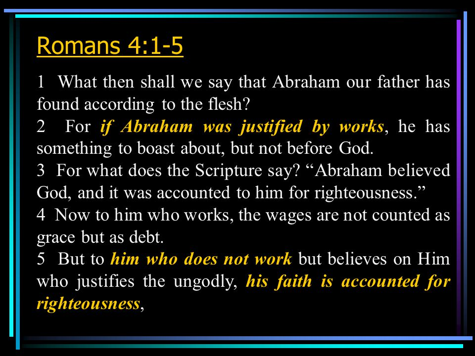 Romans 4:1-5 1 What then shall we say that Abraham our father has found according to the flesh.