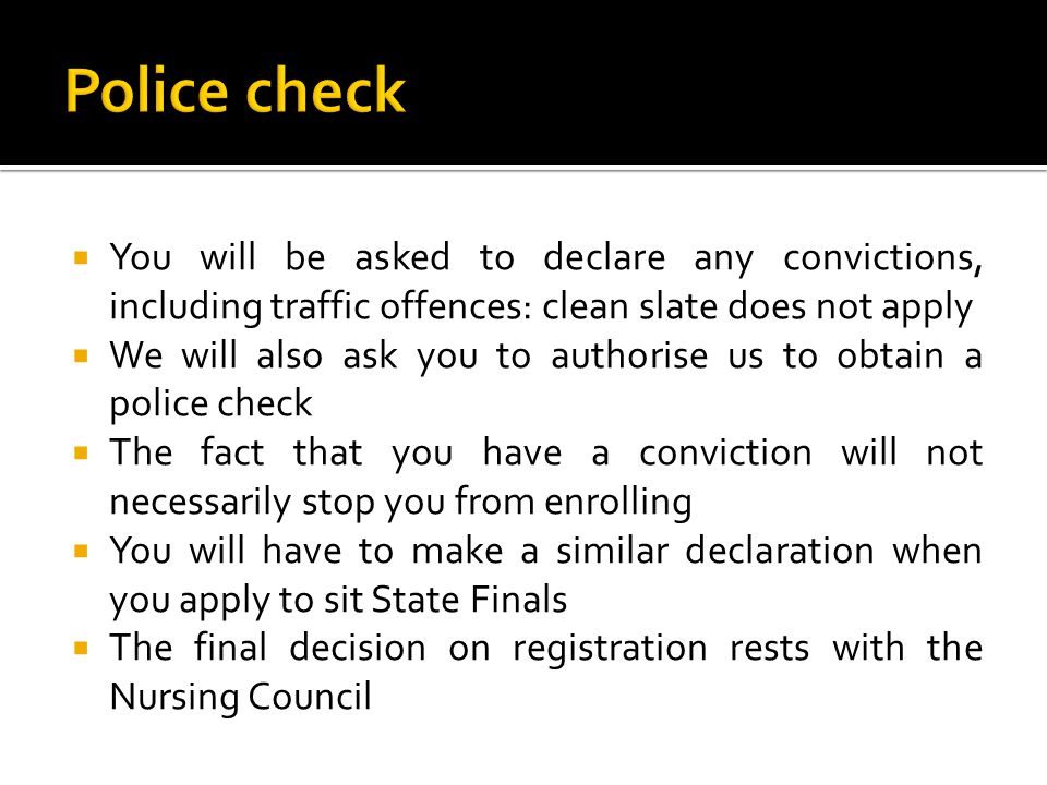  You will be asked to declare any convictions, including traffic offences: clean slate does not apply  We will also ask you to authorise us to obtain a police check  The fact that you have a conviction will not necessarily stop you from enrolling  You will have to make a similar declaration when you apply to sit State Finals  The final decision on registration rests with the Nursing Council