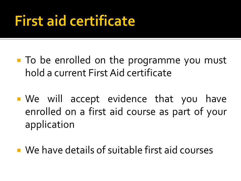  To be enrolled on the programme you must hold a current First Aid certificate  We will accept evidence that you have enrolled on a first aid course as part of your application  We have details of suitable first aid courses