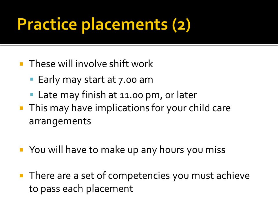  These will involve shift work  Early may start at 7.00 am  Late may finish at 11.00 pm, or later  This may have implications for your child care arrangements  You will have to make up any hours you miss  There are a set of competencies you must achieve to pass each placement