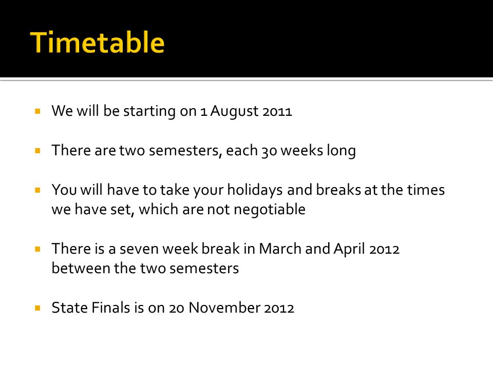  We will be starting on 1 August 2011  There are two semesters, each 30 weeks long  You will have to take your holidays and breaks at the times we have set, which are not negotiable  There is a seven week break in March and April 2012 between the two semesters  State Finals is on 20 November 2012