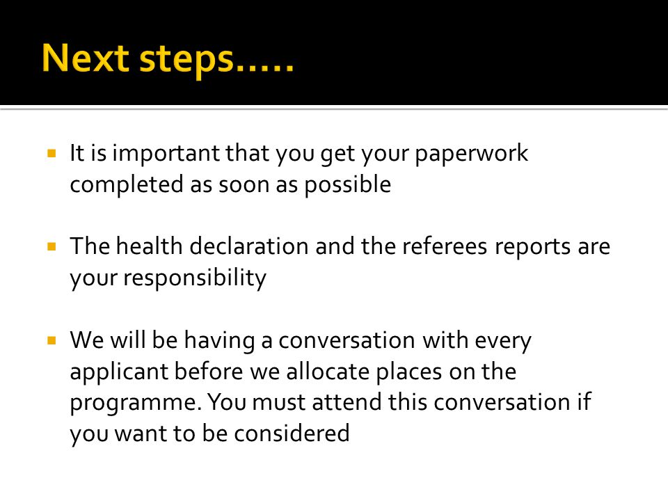  It is important that you get your paperwork completed as soon as possible  The health declaration and the referees reports are your responsibility