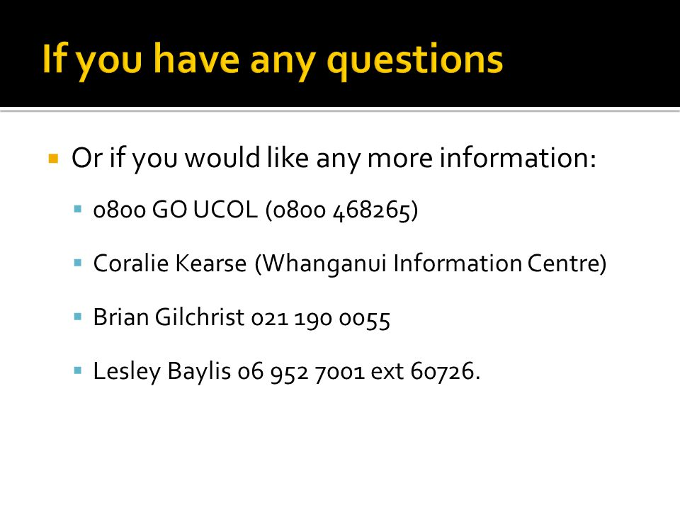  Or if you would like any more information:  0800 GO UCOL (0800 468265)  Coralie Kearse (Whanganui Information Centre)  Brian Gilchrist 021 190 0055  Lesley Baylis 06 952 7001 ext 60726.