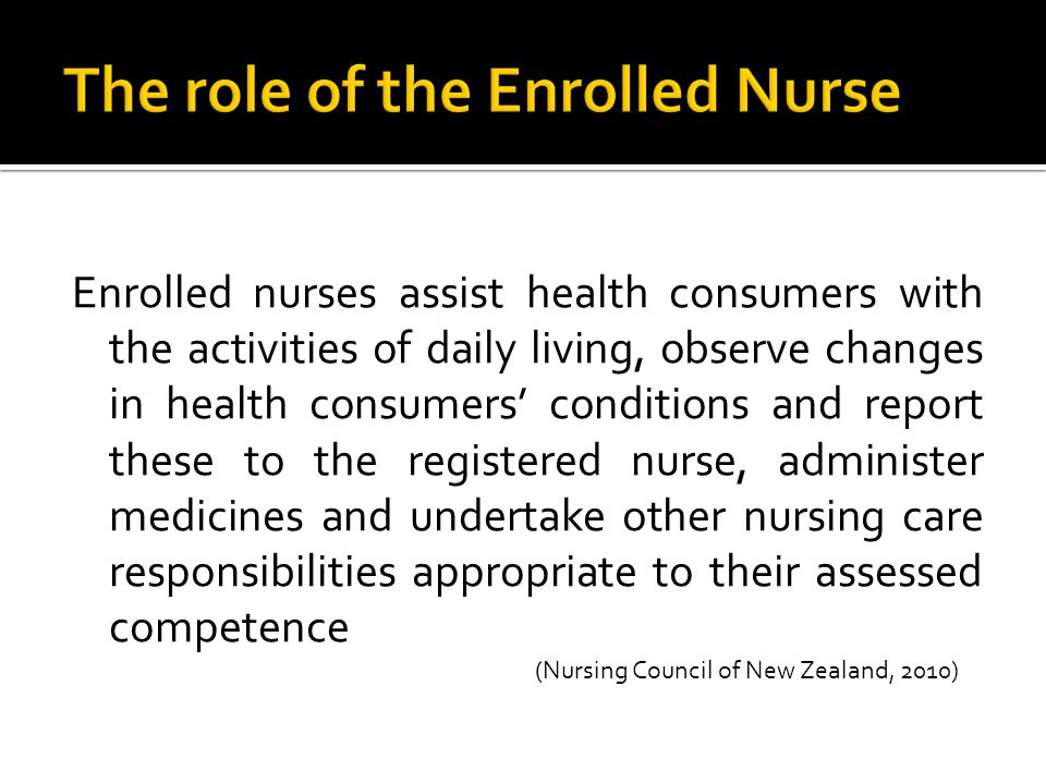 Enrolled nurses assist health consumers with the activities of daily living, observe changes in health consumers' conditions and report these to the registered nurse, administer medicines and undertake other nursing care responsibilities appropriate to their assessed competence (Nursing Council of New Zealand, 2010)