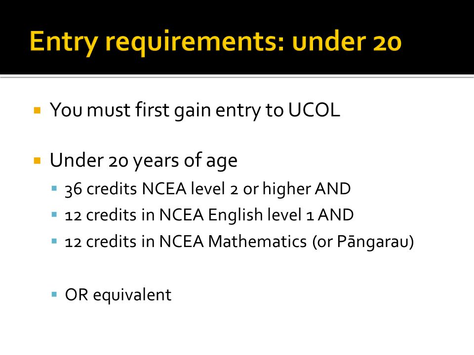  You must first gain entry to UCOL  Under 20 years of age  36 credits NCEA level 2 or higher AND  12 credits in NCEA English level 1 AND  12 cred