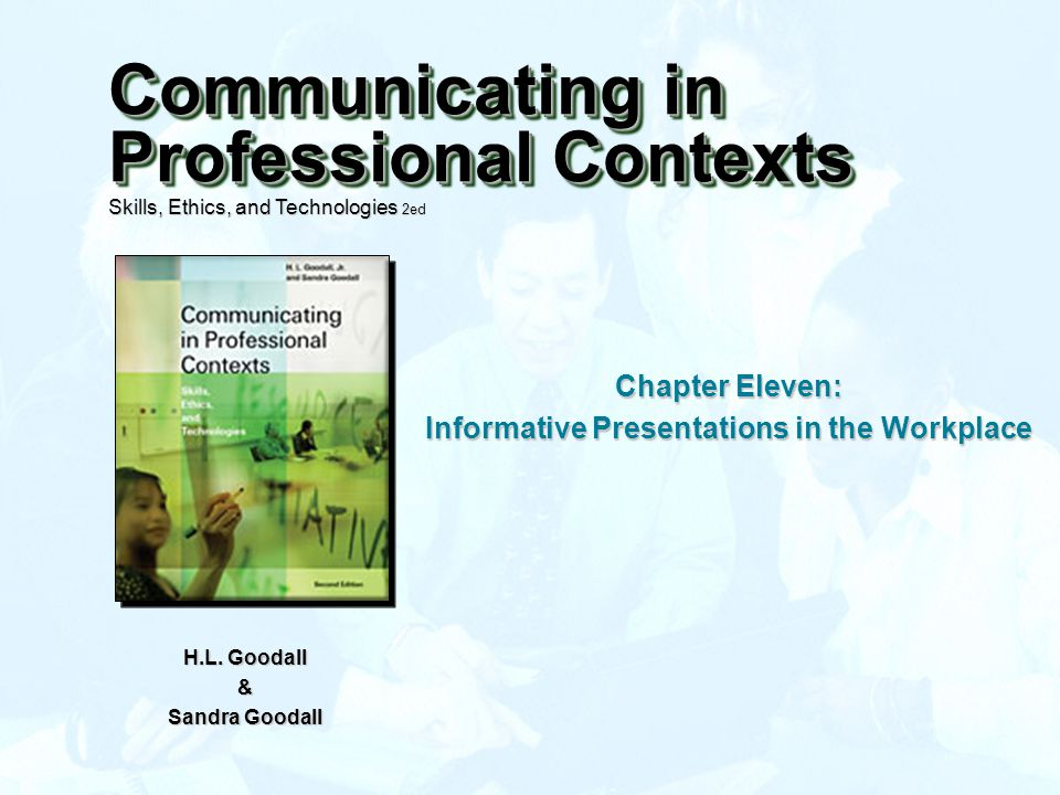 Chapter Eleven: Informative Presentations in the Workplace H.L. Goodall & Sandra Goodall Communicating in Professional Contexts Skills, Ethics, and Te