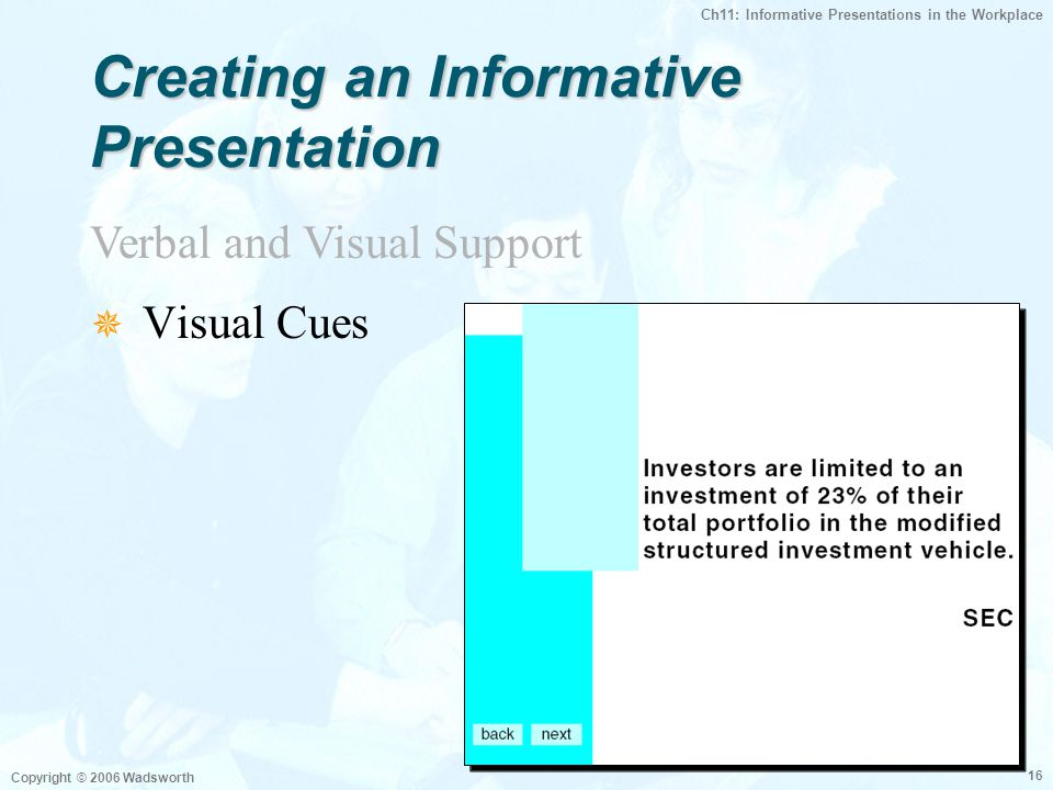 Ch11: Informative Presentations in the Workplace Copyright © 2006 Wadsworth 16  Visual Cues Verbal and Visual Support Creating an Informative Presentation
