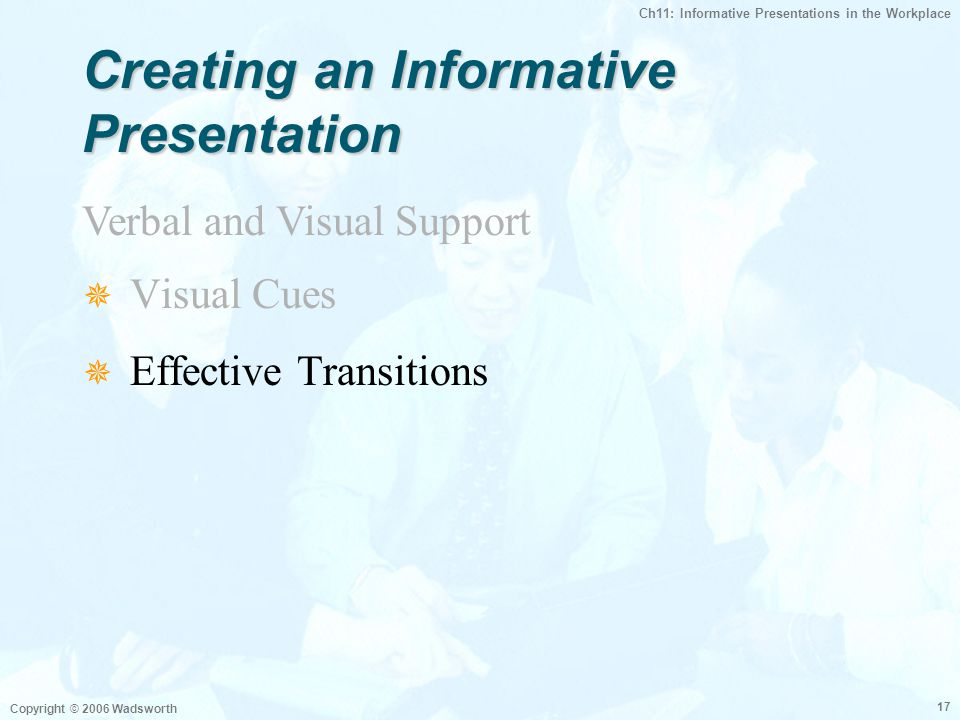 Ch11: Informative Presentations in the Workplace Copyright © 2006 Wadsworth 17  Visual Cues  Effective Transitions Verbal and Visual Support Creating an Informative Presentation