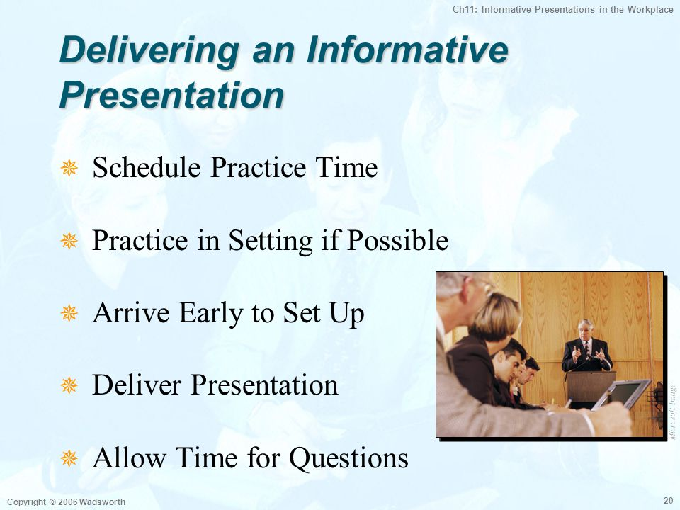Ch11: Informative Presentations in the Workplace Copyright © 2006 Wadsworth 20 Delivering an Informative Presentation  Schedule Practice Time  Practice in Setting if Possible  Arrive Early to Set Up  Deliver Presentation  Allow Time for Questions Microsoft Image