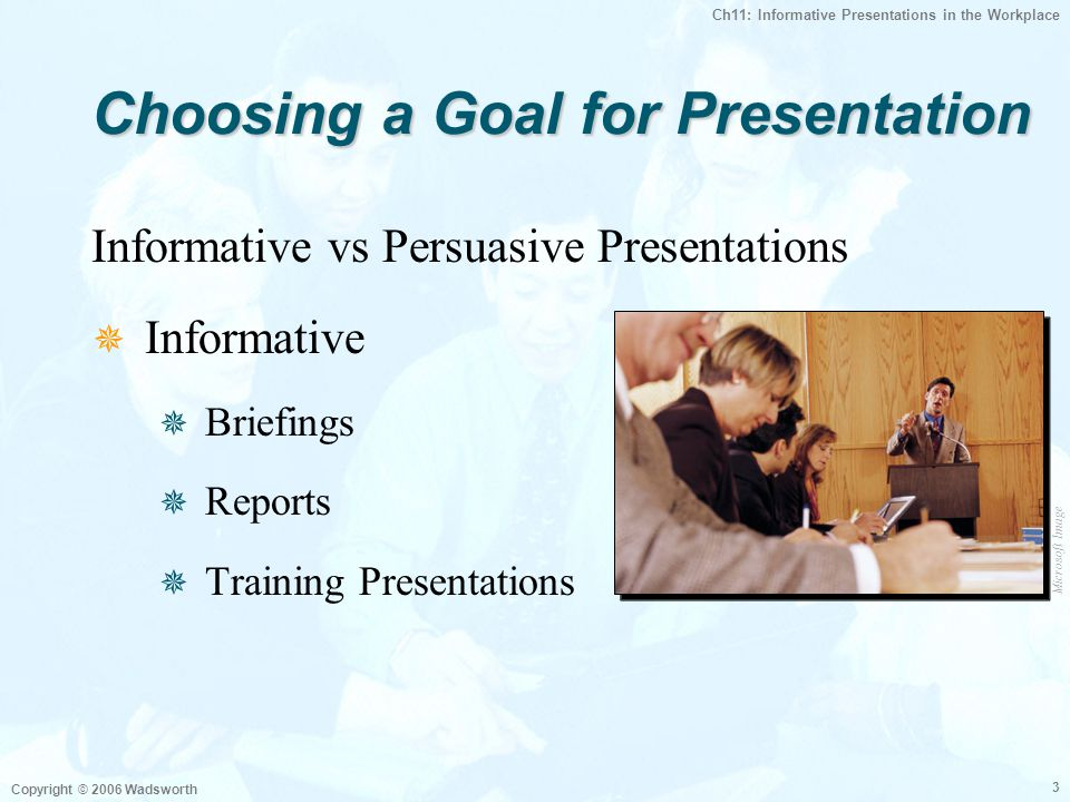 Ch11: Informative Presentations in the Workplace Copyright © 2006 Wadsworth 3 Choosing a Goal for Presentation Informative vs Persuasive Presentations  Informative  Briefings  Reports  Training Presentations Microsoft Image