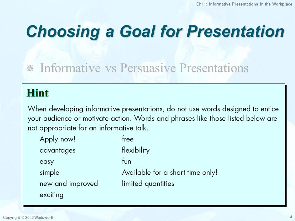 Ch11: Informative Presentations in the Workplace Copyright © 2006 Wadsworth 4 Choosing a Goal for Presentation  Informative vs Persuasive Presentatio