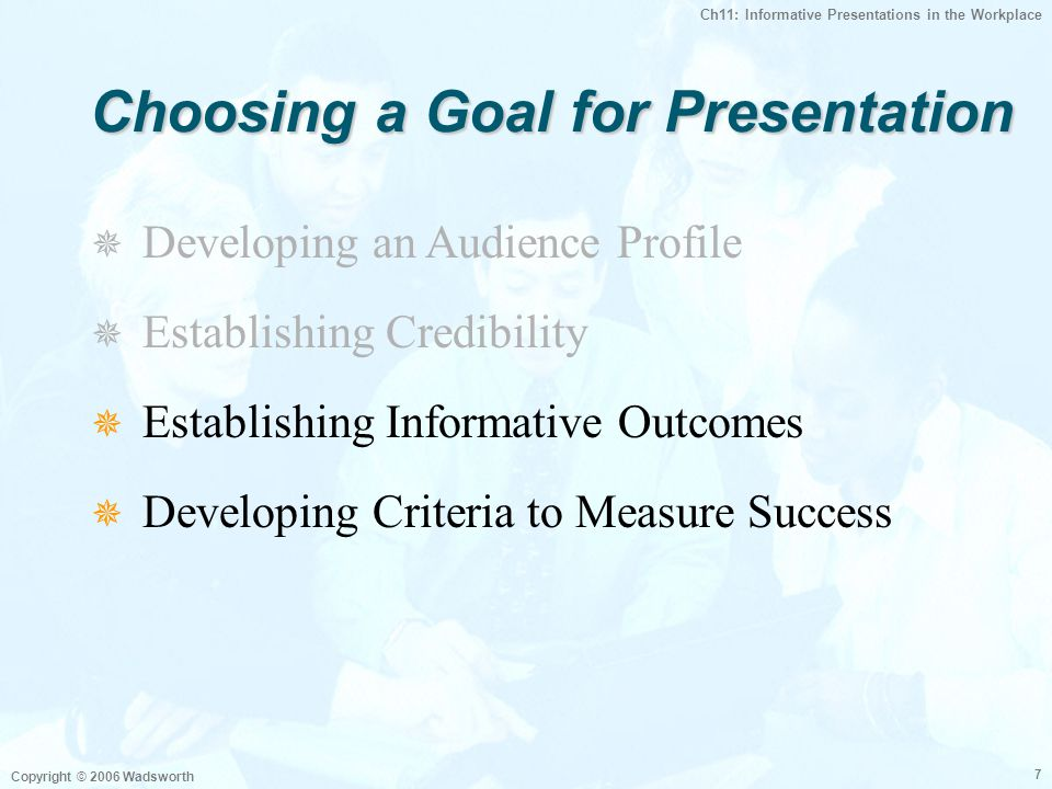 Ch11: Informative Presentations in the Workplace Copyright © 2006 Wadsworth 7 Choosing a Goal for Presentation  Establishing Informative Outcomes  Developing Criteria to Measure Success   Developing an Audience Profile   Establishing Credibility