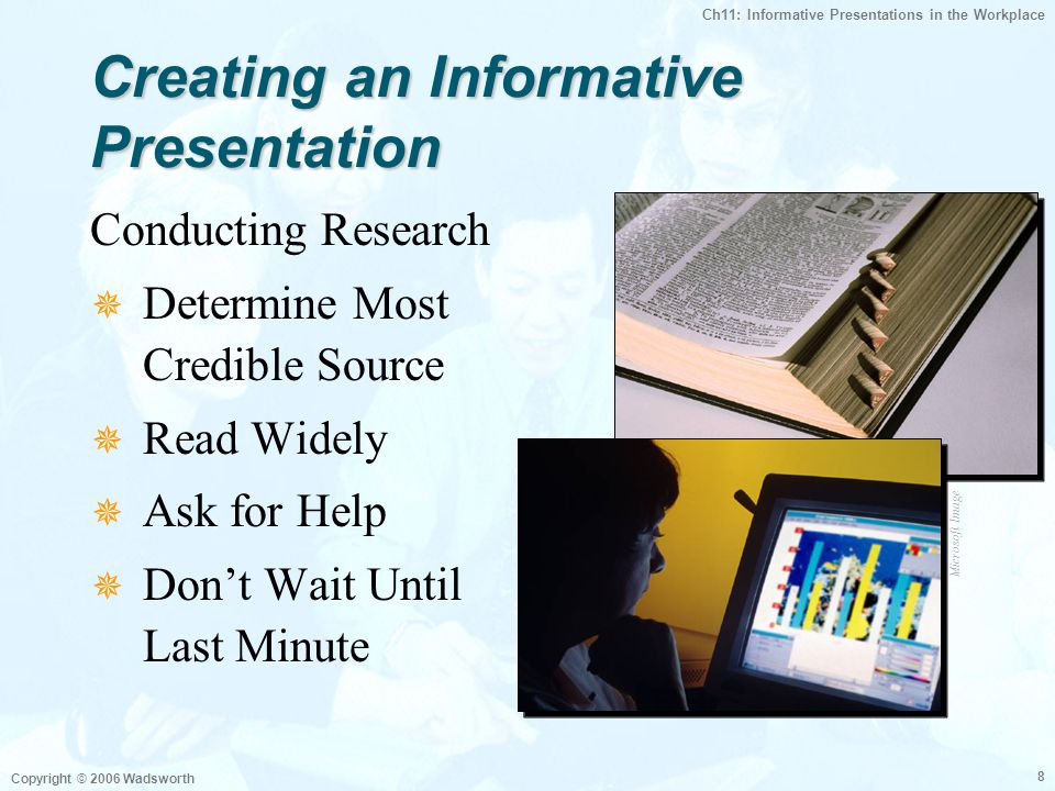 Ch11: Informative Presentations in the Workplace Copyright © 2006 Wadsworth 8 Creating an Informative Presentation Conducting Research  Determine Most Credible Source  Read Widely  Ask for Help  Don't Wait Until Last Minute Microsoft Image