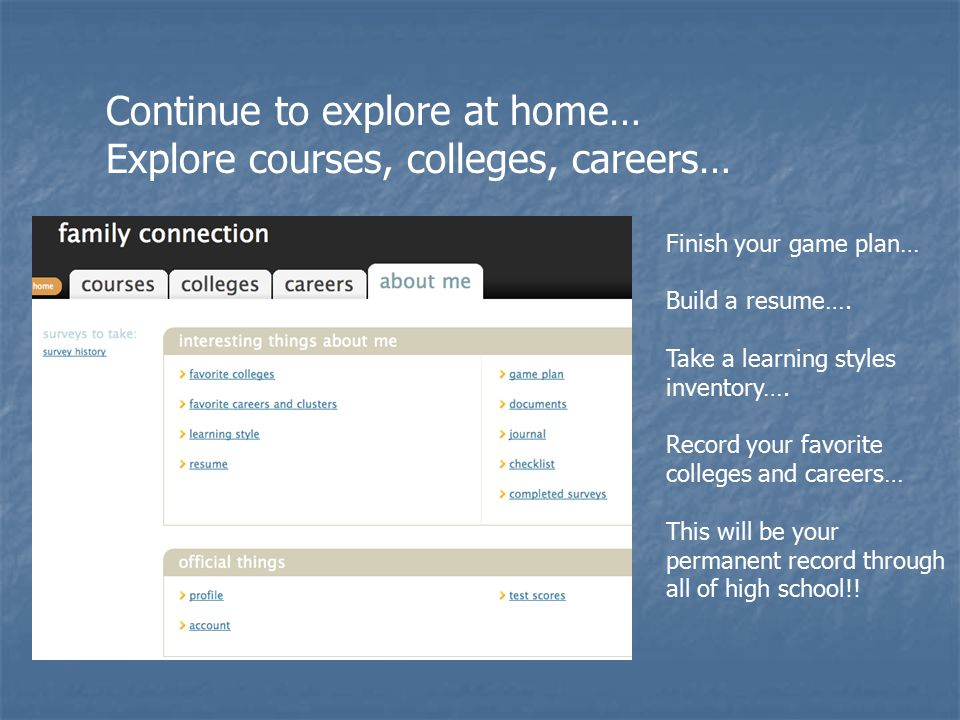 Continue to explore at home… Explore courses, colleges, careers… Finish your game plan… Build a resume…. Take a learning styles inventory…. Record you
