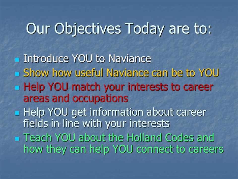 Our Objectives Today are to: Introduce YOU to Naviance Show how useful Naviance can be to YOU Help YOU match your interests to career areas and occupa