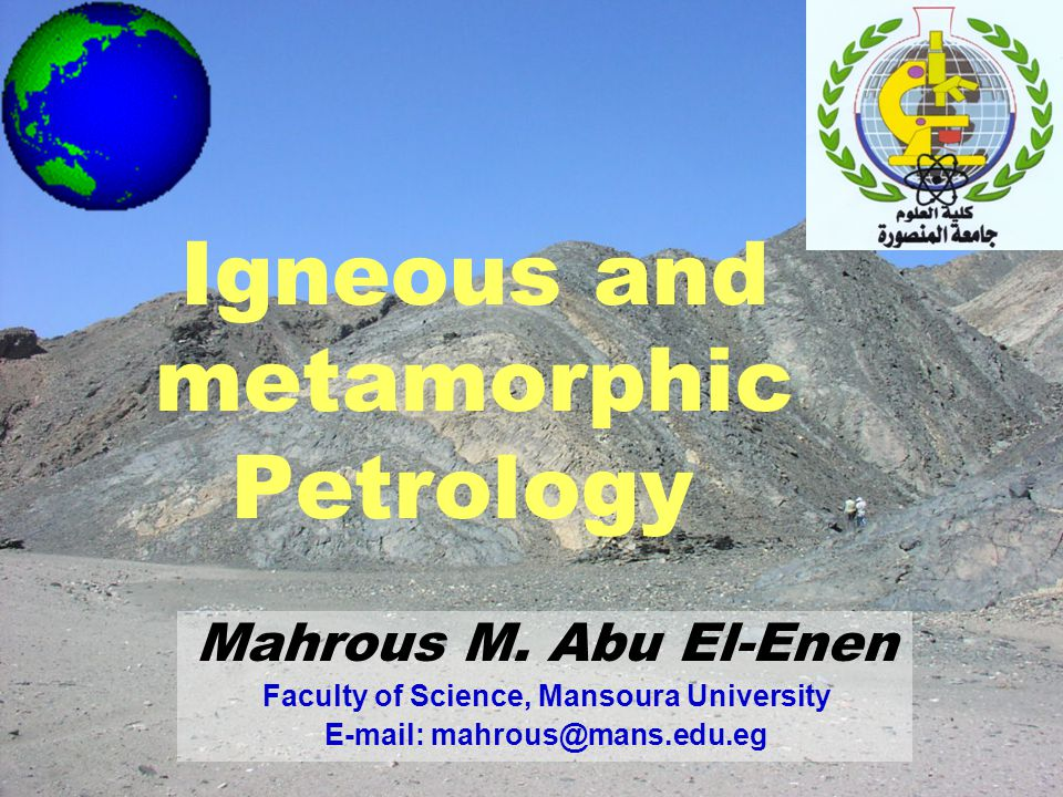 Mahrous M. Abu El-Enen Faculty of Science, Mansoura University E-mail: mahrous@mans.edu.eg Igneous and metamorphic Petrology