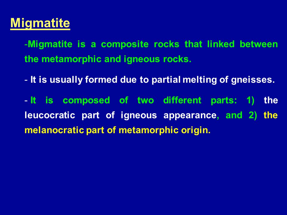 Migmatite -Migmatite is a composite rocks that linked between the metamorphic and igneous rocks. - It is usually formed due to partial melting of gnei