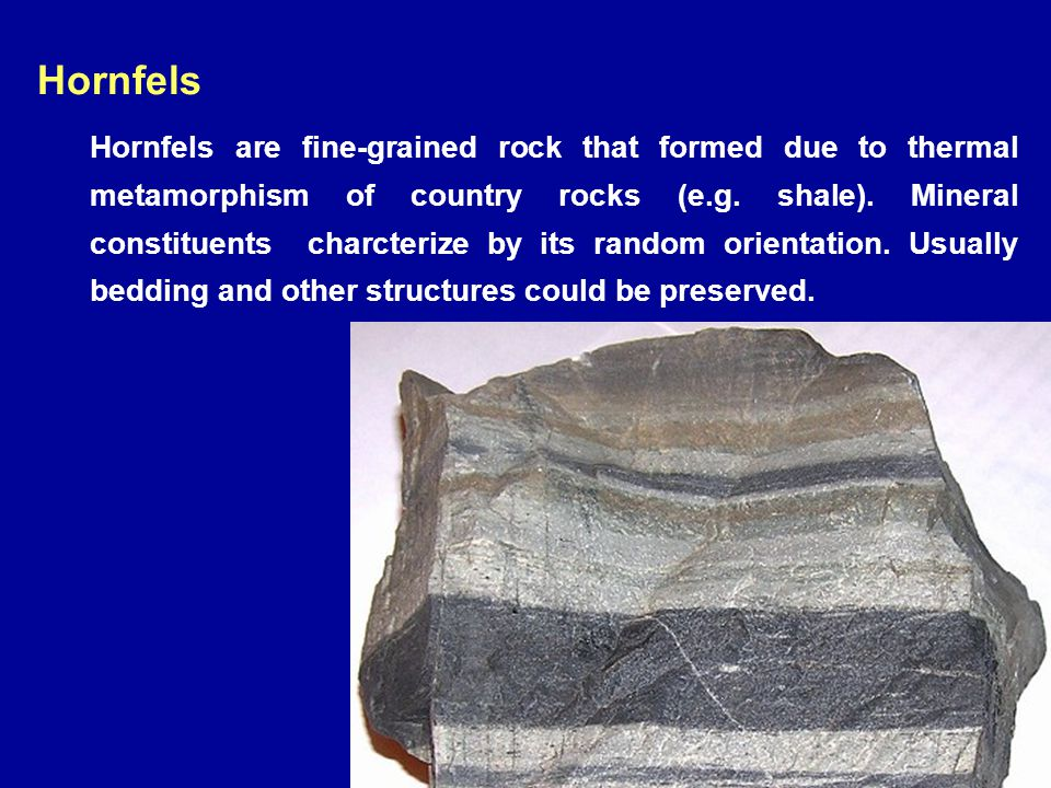 Hornfels Hornfels are fine-grained rock that formed due to thermal metamorphism of country rocks (e.g. shale). Mineral constituents charcterize by its