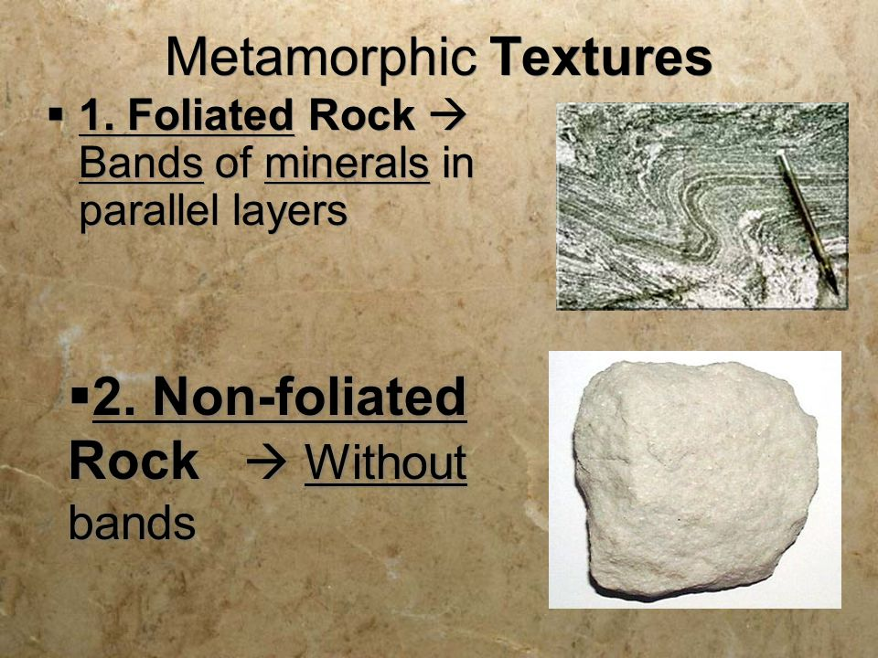 Metamorphic Textures  1. Foliated Rock  Bands of minerals in parallel layers  2. Non-foliated Rock  Without bands
