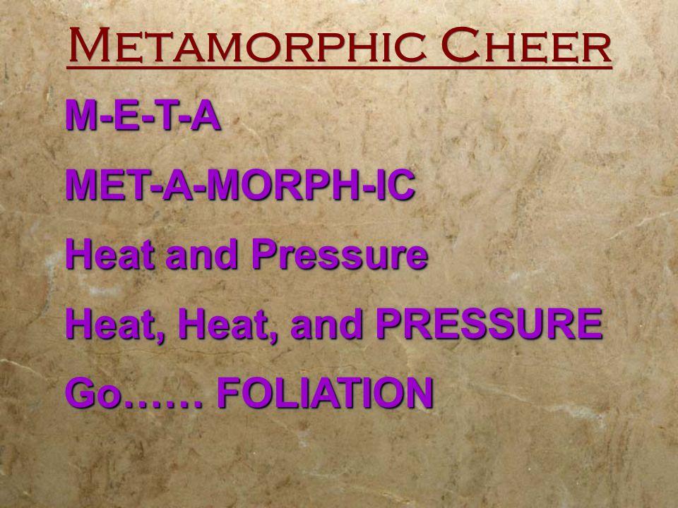 Metamorphic Cheer M-E-T-AMET-A-MORPH-IC Heat and Pressure Heat, Heat, and PRESSURE Go…… FOLIATION M-E-T-AMET-A-MORPH-IC Heat and Pressure Heat, Heat,