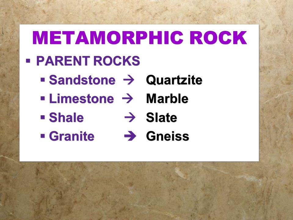 METAMORPHIC ROCK  PARENT ROCKS  Sandstone  Quartzite  Limestone  Marble  Shale  Slate  Granite  Gneiss  PARENT ROCKS  Sandstone  Quartzite
