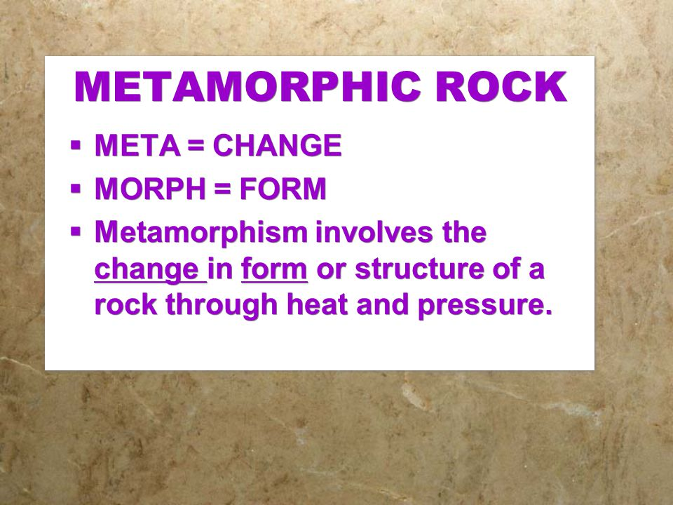 METAMORPHIC ROCK  META = CHANGE  MORPH = FORM  Metamorphism involves the change in form or structure of a rock through heat and pressure.  META =