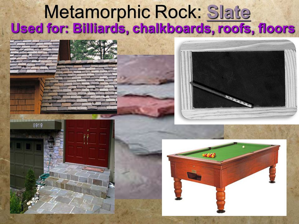 Slate Metamorphic Rock: Slate Used for: Billiards, chalkboards, roofs, floors