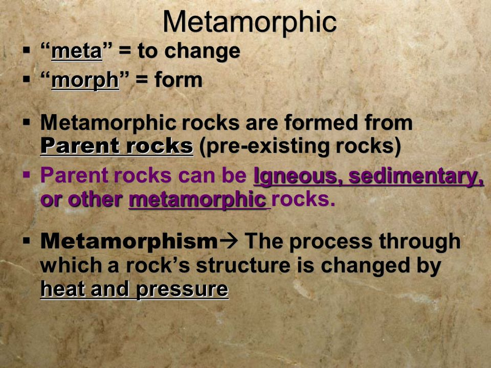 Metamorphic Rocks are Formed from Parent Rocks (Parent Rock) Quartzite is the Metamorphic rock Sandstone is the Parent Rock