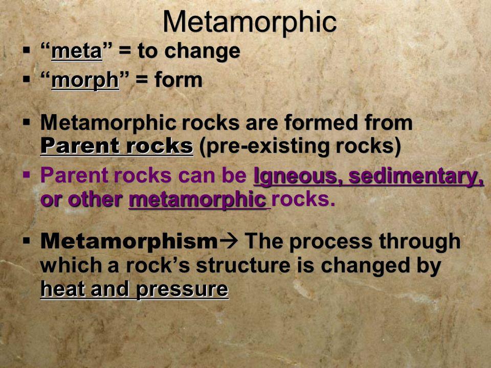 "Metamorphic meta  ""meta"" = to change morph  ""morph"" = form Parent rocks  Metamorphic rocks are formed from Parent rocks (pre-existing rocks) Igneou"
