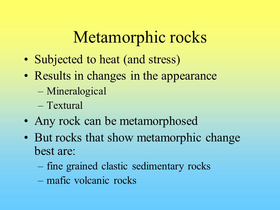 Metamorphic rocks Subjected to heat (and stress) Results in changes in the appearance –Mineralogical –Textural Any rock can be metamorphosed But rocks that show metamorphic change best are: –fine grained clastic sedimentary rocks –mafic volcanic rocks