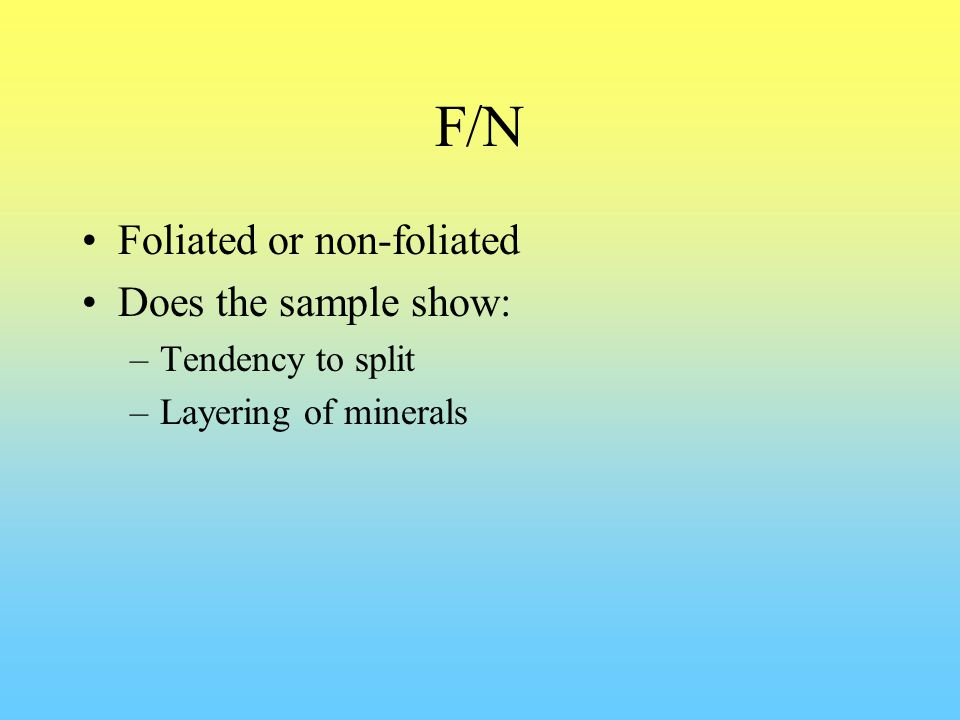 F/N Foliated or non-foliated Does the sample show: –Tendency to split –Layering of minerals