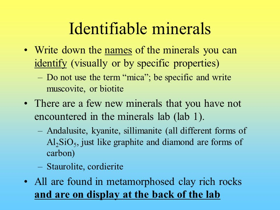 Identifiable minerals Write down the names of the minerals you can identify (visually or by specific properties) –Do not use the term mica ; be specific and write muscovite, or biotite There are a few new minerals that you have not encountered in the minerals lab (lab 1).