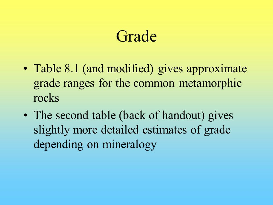 Grade Table 8.1 (and modified) gives approximate grade ranges for the common metamorphic rocks The second table (back of handout) gives slightly more detailed estimates of grade depending on mineralogy