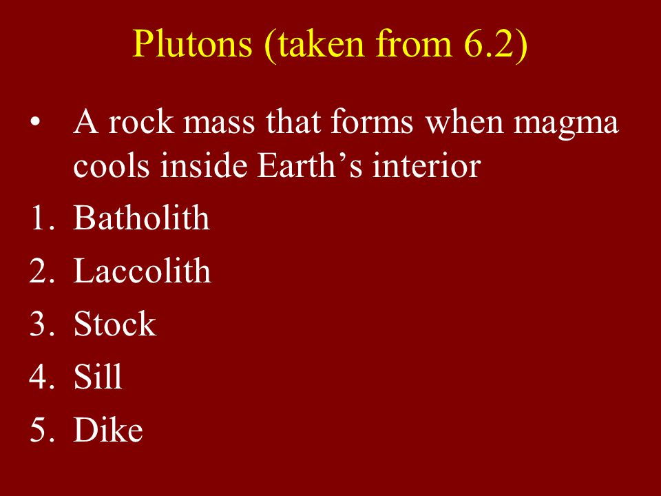 Plutons (taken from 6.2) A rock mass that forms when magma cools inside Earth's interior 1.Batholith 2.Laccolith 3.Stock 4.Sill 5.Dike