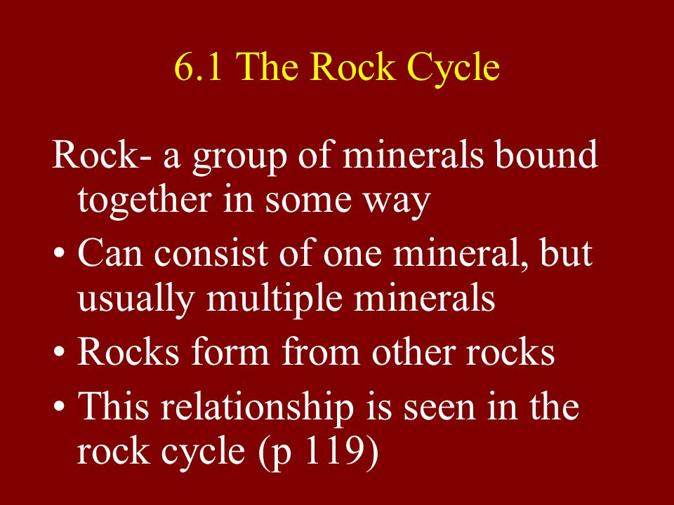 6.1 The Rock Cycle Rock- a group of minerals bound together in some way Can consist of one mineral, but usually multiple minerals Rocks form from other rocks This relationship is seen in the rock cycle (p 119)