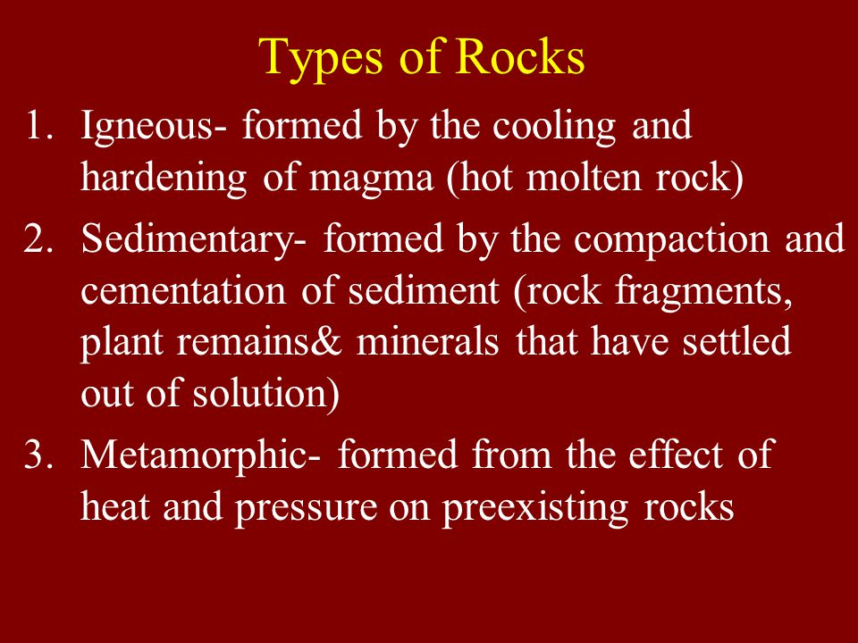 Types of Rocks 1.Igneous- formed by the cooling and hardening of magma (hot molten rock) 2.Sedimentary- formed by the compaction and cementation of sediment (rock fragments, plant remains& minerals that have settled out of solution) 3.Metamorphic- formed from the effect of heat and pressure on preexisting rocks